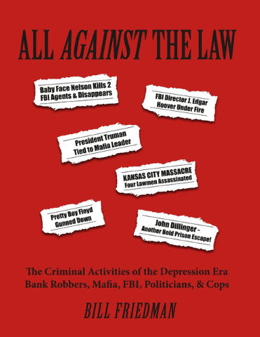 "Bill Friedman tapped 47 years researching organized crime, government and police corruption to write ""All Against the Law: The Criminal Activities of the Depression Era Bank Robbers, Mafia, FBI, ..."