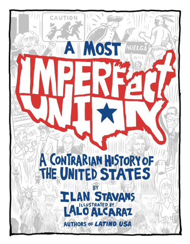 """""""A Most Imperfect Union"""" by Ilan Stavans, illustrated by Lalo Alcaraz helps kids see beyond the """"facts"""" they learned in school."""