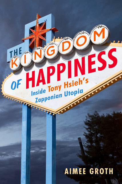 """Jacket of Aimee Groth's book, """"The Kingdom of Happiness: Inside Tony Hsieh's Zapponian Utopia."""" ( Courtesy Touchstone/Simon & Schuster Inc. Jacket design by Pete Garceau. Jacket photograph by  ..."""